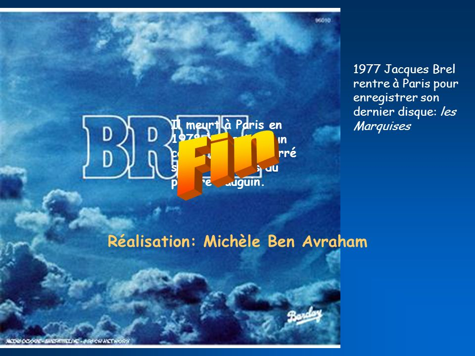 1977 Jacques Brel rentre à Paris pour enregistrer son dernier disque: les Marquises Il meurt à Paris en 1978 à la suite dun cancer, il est enterré sur son île près du peintre Gauguin.