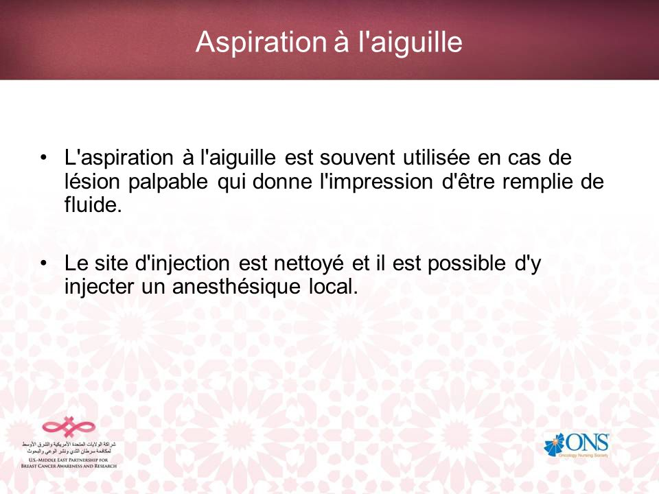 Aspiration à l'aiguille L'aspiration à l'aiguille est souvent utilisée en cas de lésion palpable qui donne l'impression d'être remplie de fluide. Le s