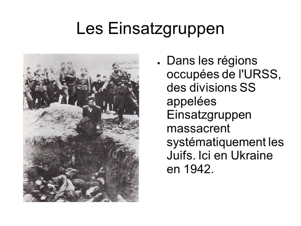 Les Einsatzgruppen Dans les régions occupées de l'URSS, des divisions SS appelées Einsatzgruppen massacrent systématiquement les Juifs. Ici en Ukraine