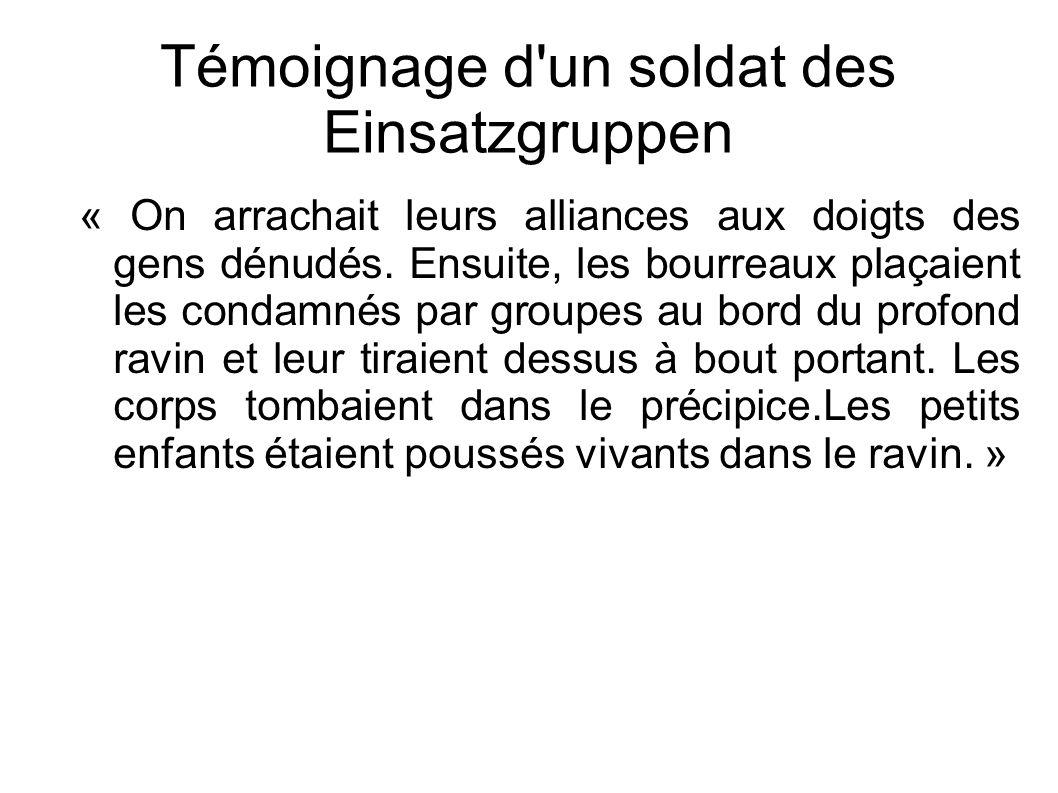 Témoignage d'un soldat des Einsatzgruppen « On arrachait leurs alliances aux doigts des gens dénudés. Ensuite, les bourreaux plaçaient les condamnés p