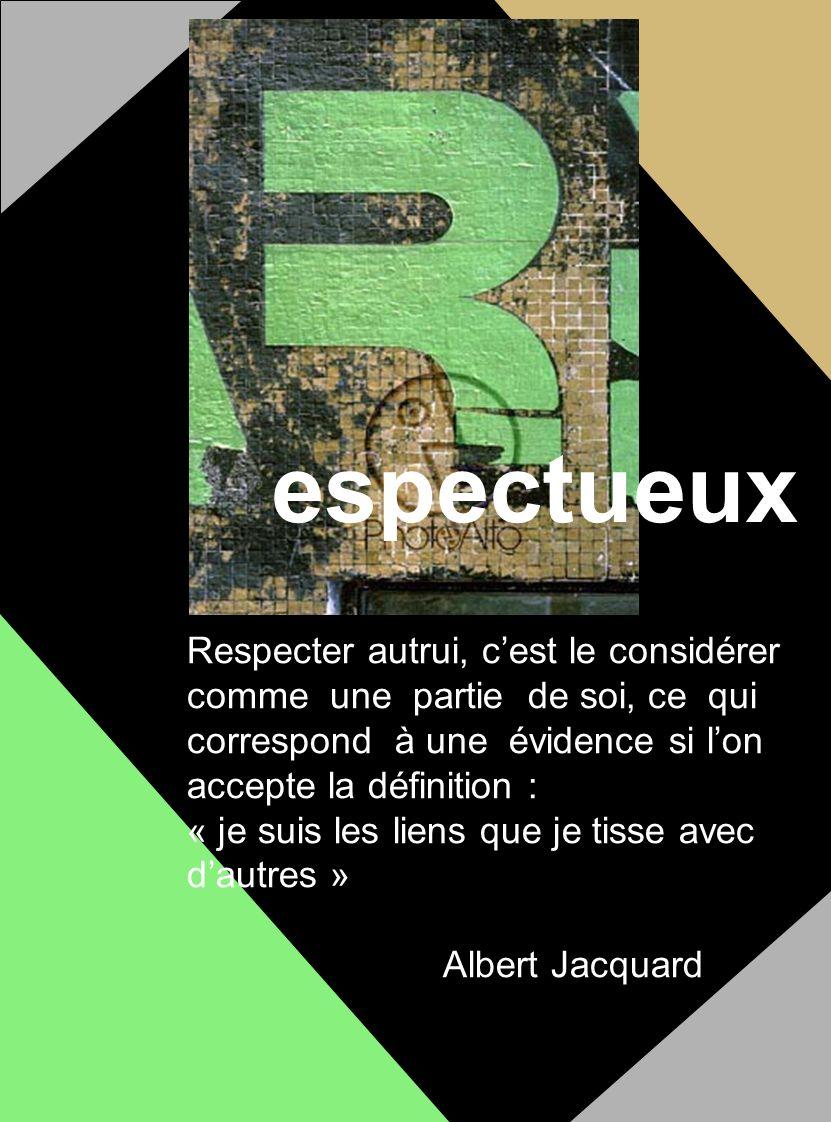 espectueux Respecter autrui, cest le considérer comme une partie de soi, ce qui correspond à une évidence si lon accepte la définition : « je suis les liens que je tisse avec dautres » Albert Jacquard