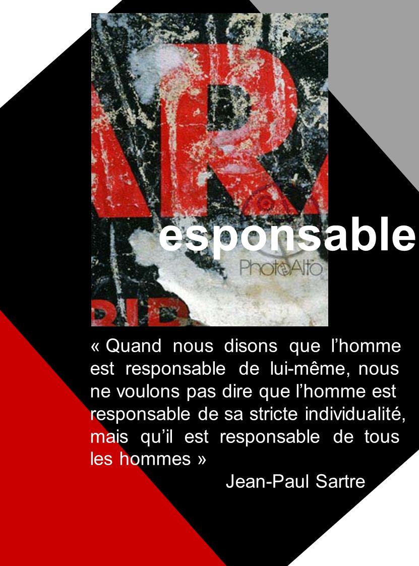 esponsable « Quand nous disons que lhomme est responsable de lui-même, nous ne voulons pas dire que lhomme est responsable de sa stricte individualité, mais quil est responsable de tous les hommes » Jean-Paul Sartre