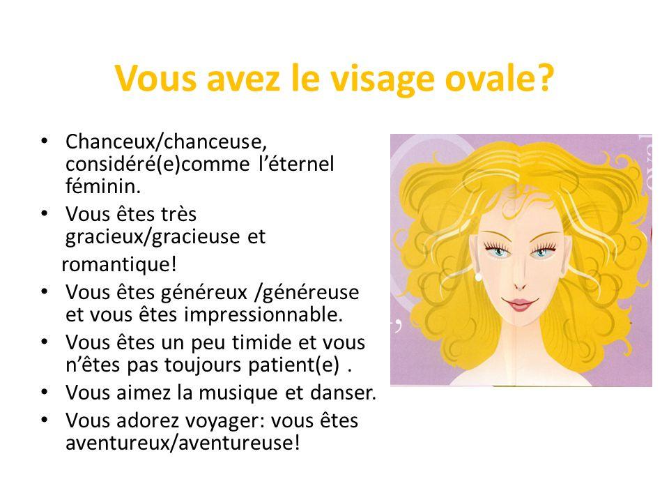 Vous avez le visage ovale? Chanceux/chanceuse, considéré(e)comme léternel féminin. Vous êtes très gracieux/gracieuse et romantique! Vous êtes généreux