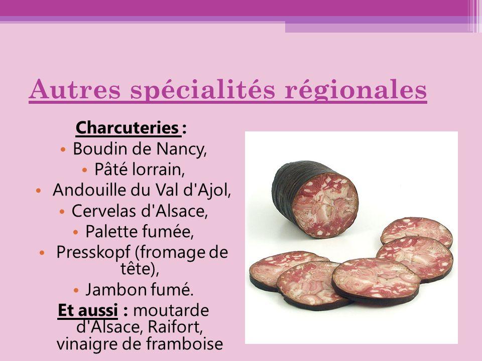 Autres spécialités régionales Charcuteries : Boudin de Nancy, Pâté lorrain, Andouille du Val d'Ajol, Cervelas d'Alsace, Palette fumée, Presskopf (from