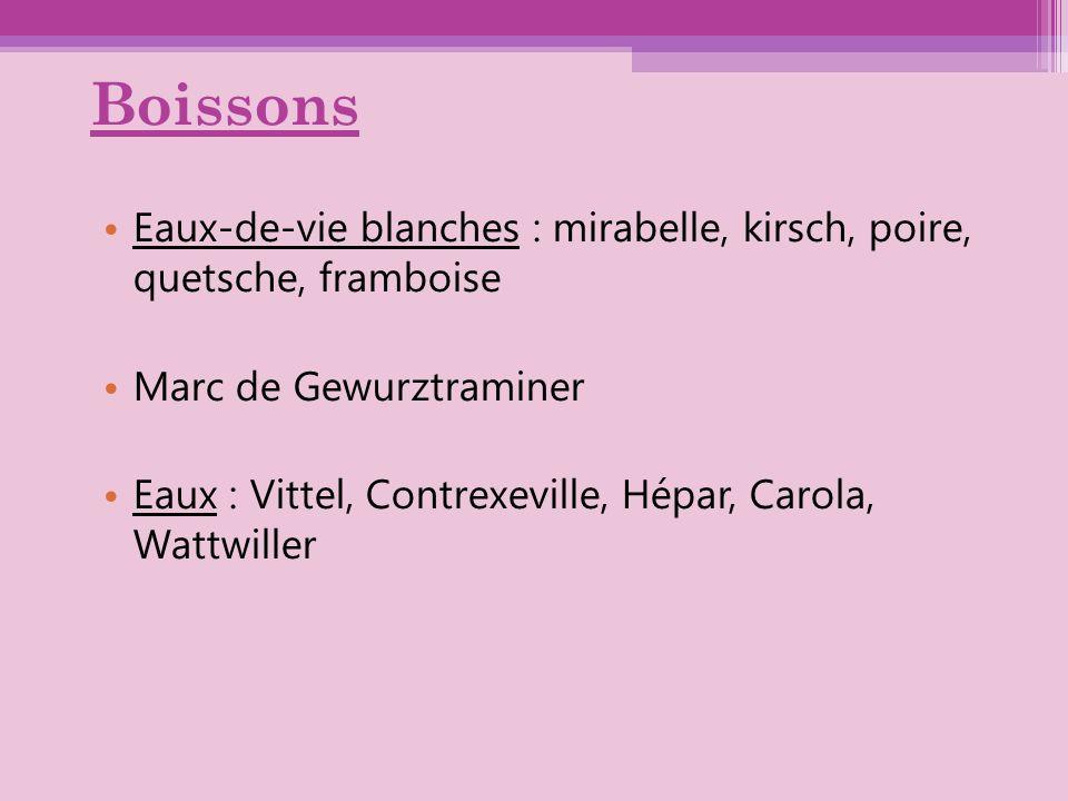 Boissons Eaux-de-vie blanches : mirabelle, kirsch, poire, quetsche, framboise Marc de Gewurztraminer Eaux : Vittel, Contrexeville, Hépar, Carola, Watt