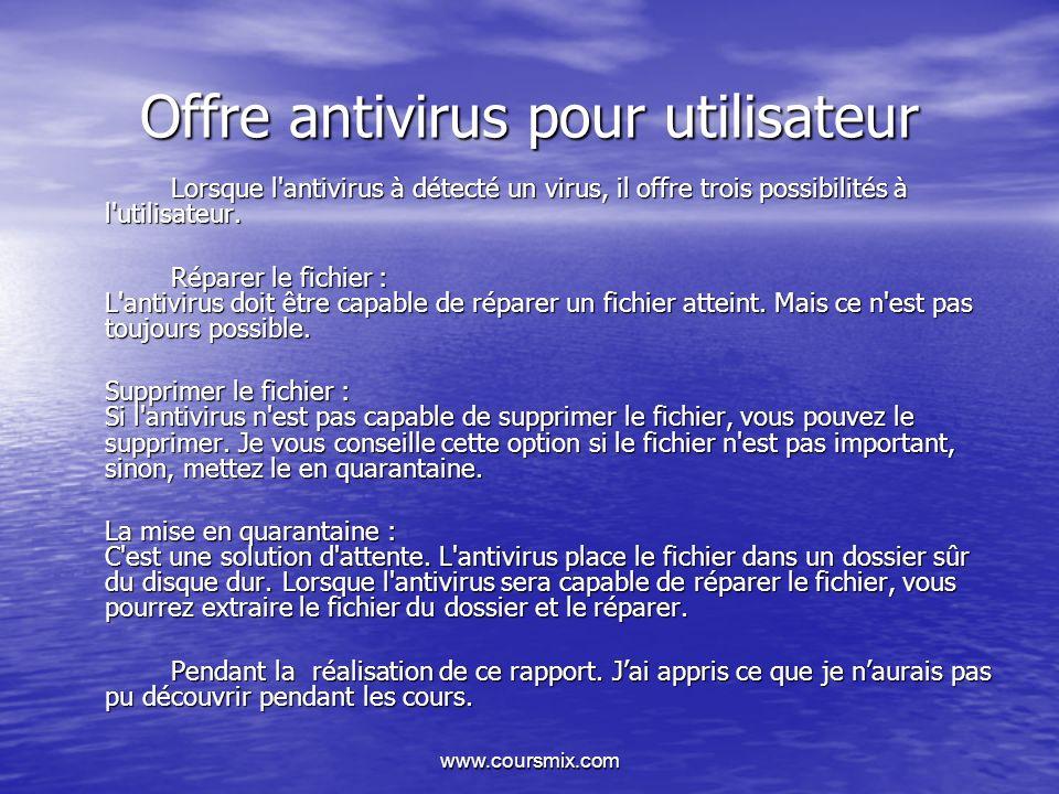 www.coursmix.com Offre antivirus pour utilisateur Lorsque l'antivirus à détecté un virus, il offre trois possibilités à l'utilisateur. Réparer le fich
