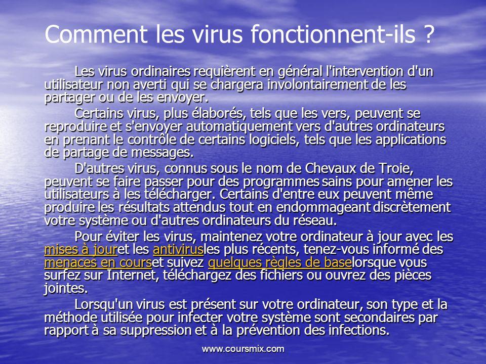 www.coursmix.com Comment les virus fonctionnent-ils ? Les virus ordinaires requièrent en général l'intervention d'un utilisateur non averti qui se cha
