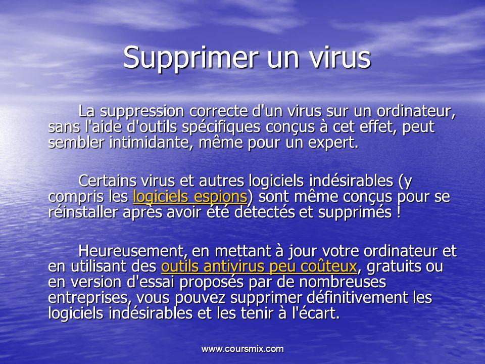www.coursmix.com Supprimer un virus La suppression correcte d'un virus sur un ordinateur, sans l'aide d'outils spécifiques conçus à cet effet, peut se