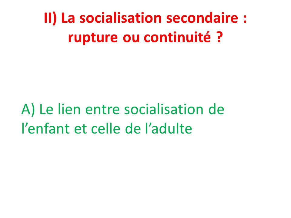 II) La socialisation secondaire : rupture ou continuité ? A) Le lien entre socialisation de lenfant et celle de ladulte