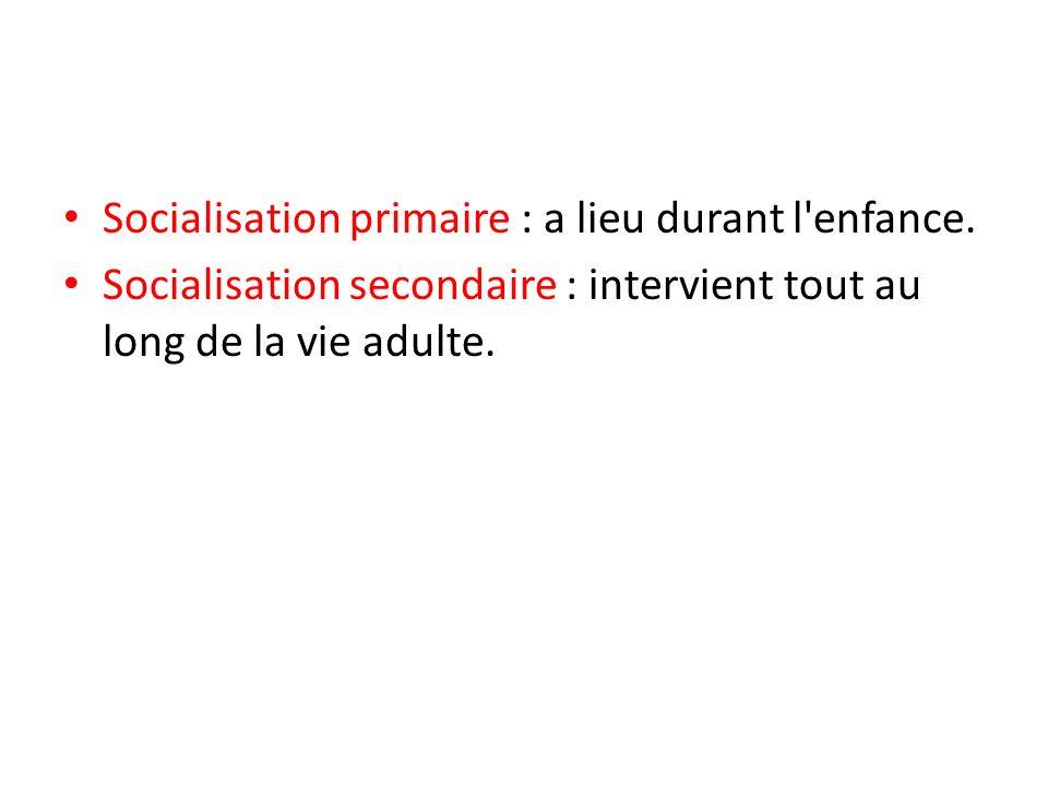 Socialisation primaire : a lieu durant l'enfance. Socialisation secondaire : intervient tout au long de la vie adulte.