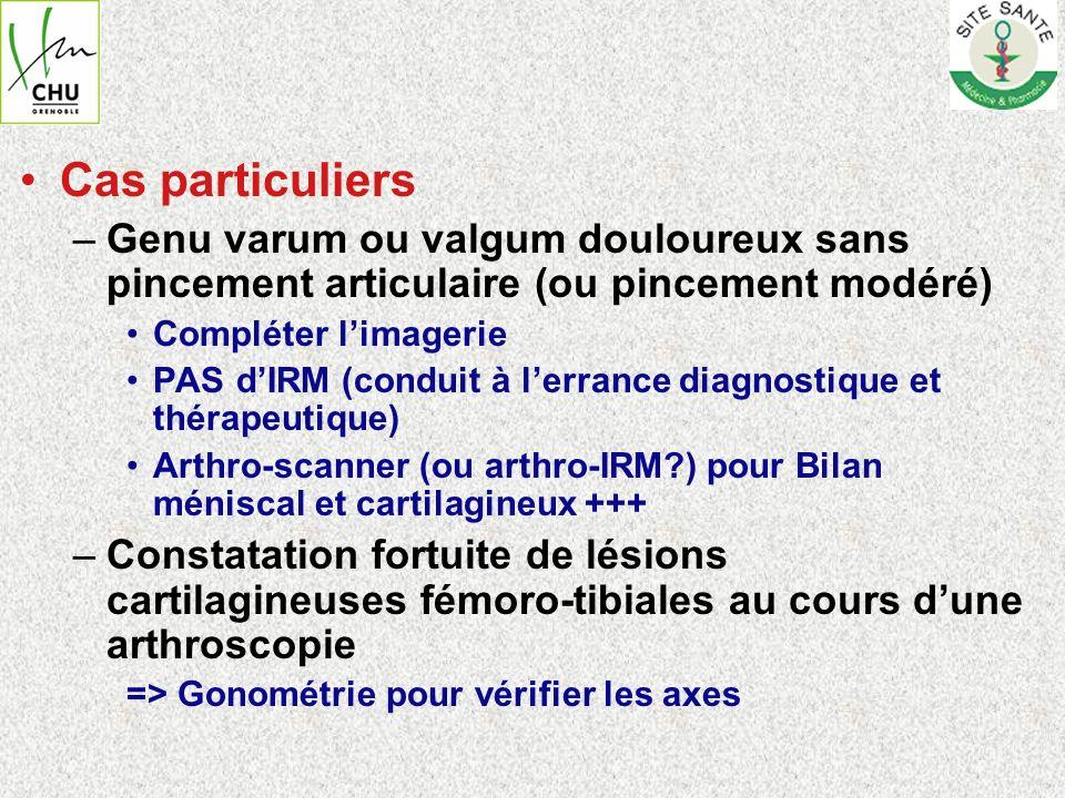 Cas particuliers –Genu varum ou valgum douloureux sans pincement articulaire (ou pincement modéré) Compléter limagerie PAS dIRM (conduit à lerrance di
