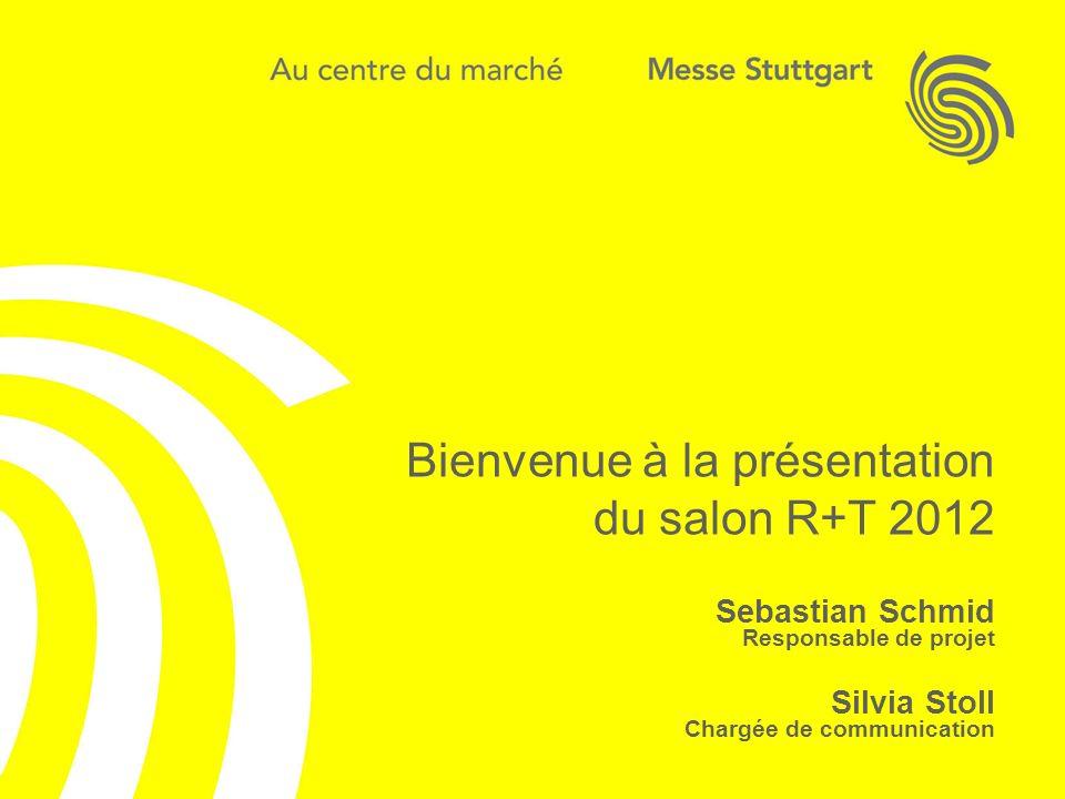 Bienvenue à R+T 2012 Sebastian Schmid Responsable de projet Silvia Stoll Chargée de communication Bienvenue à la présentation du salon R+T 2012 Sebast