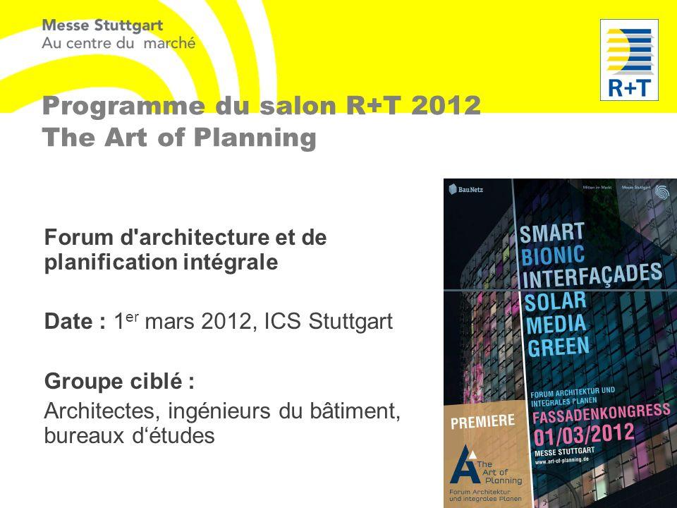 Programme du salon R+T 2012 The Art of Planning Forum d'architecture et de planification intégrale Date : 1 er mars 2012, ICS Stuttgart Groupe ciblé :