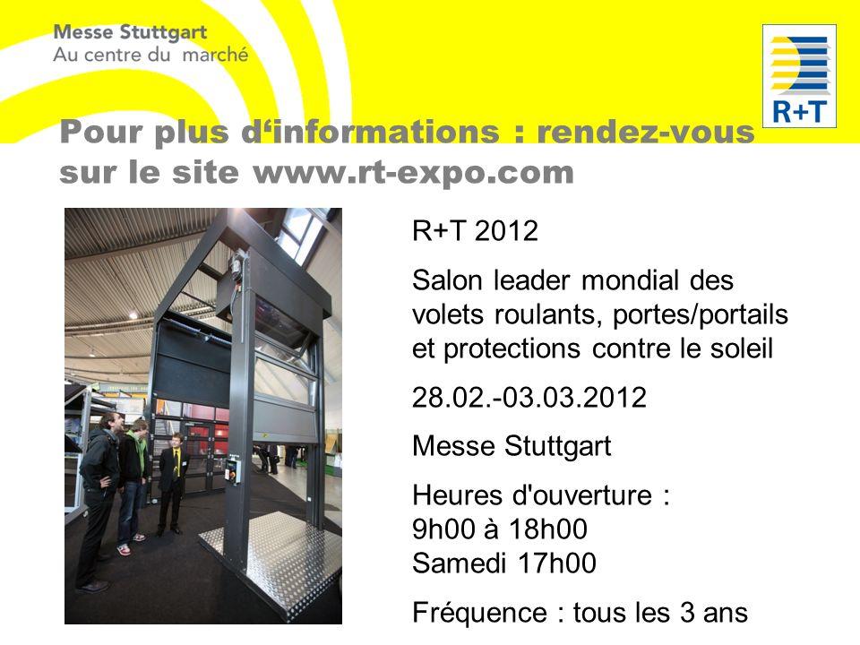 Pour plus dinformations : rendez-vous sur le site www.rt-expo.com R+T 2012 Salon leader mondial des volets roulants, portes/portails et protections co