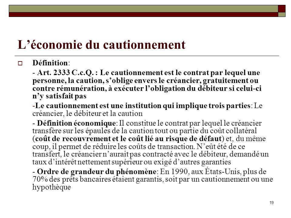 19 Léconomie du cautionnement Définition: - Art. 2333 C.c.Q. : Le cautionnement est le contrat par lequel une personne, la caution, soblige envers le