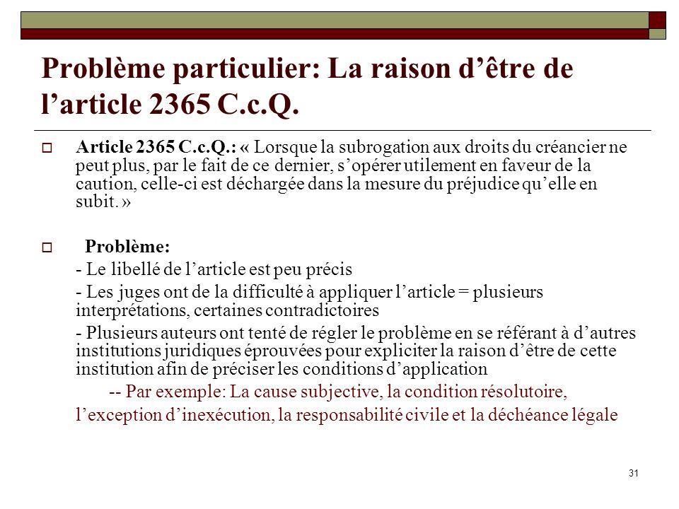 31 Problème particulier: La raison dêtre de larticle 2365 C.c.Q. Article 2365 C.c.Q.: « Lorsque la subrogation aux droits du créancier ne peut plus, p