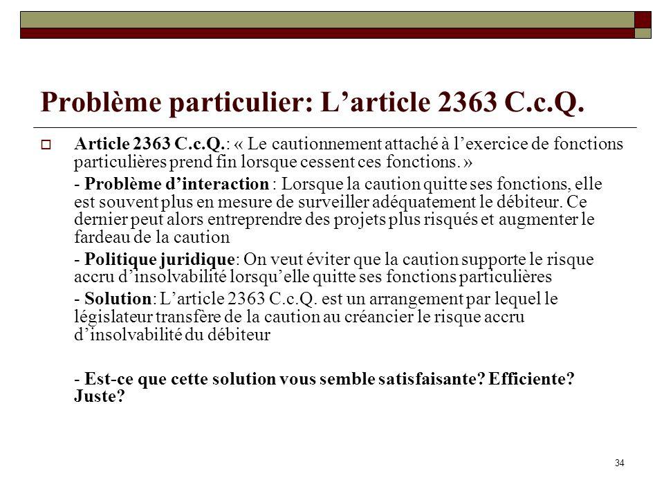 34 Problème particulier: Larticle 2363 C.c.Q. Article 2363 C.c.Q.: « Le cautionnement attaché à lexercice de fonctions particulières prend fin lorsque