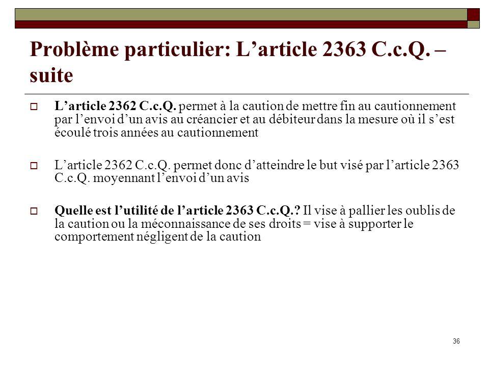 36 Problème particulier: Larticle 2363 C.c.Q. – suite Larticle 2362 C.c.Q. permet à la caution de mettre fin au cautionnement par lenvoi dun avis au c