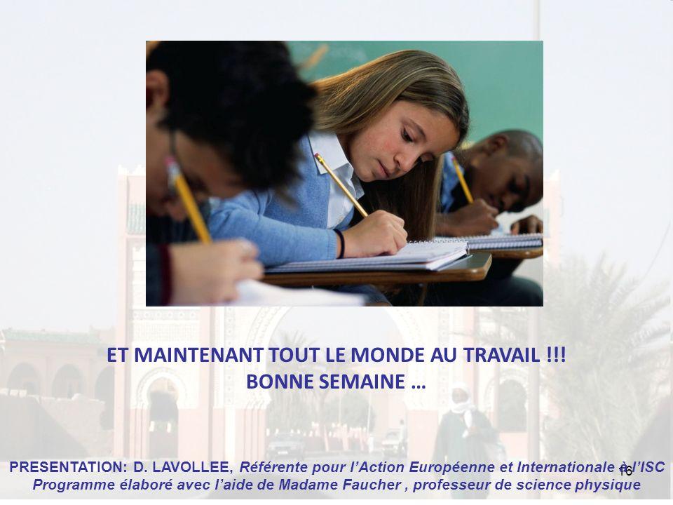 16 ET MAINTENANT TOUT LE MONDE AU TRAVAIL !!! BONNE SEMAINE … PRESENTATION: D. LAVOLLEE, Référente pour lAction Européenne et Internationale à lISC Pr