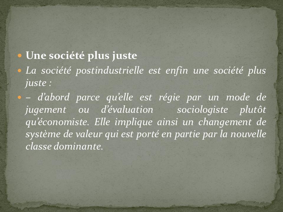 Une société plus juste La société postindustrielle est enfin une société plus juste : – dabord parce quelle est régie par un mode de jugement ou déval