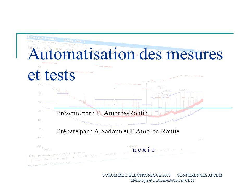 n e x i o FORUM DE LELECTRONIQUE 2005 CONFERENCES AFCEM Métrologie et instrumentation en CEM Bénéfices constatés : Qualité Contrôle des mesures en exécution, Sécurité, cohérence des données.