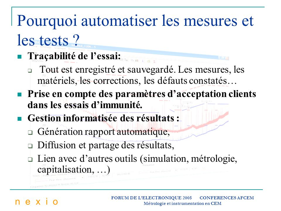n e x i o FORUM DE LELECTRONIQUE 2005 CONFERENCES AFCEM Métrologie et instrumentation en CEM Pourquoi automatiser les mesures et les tests ? Traçabili