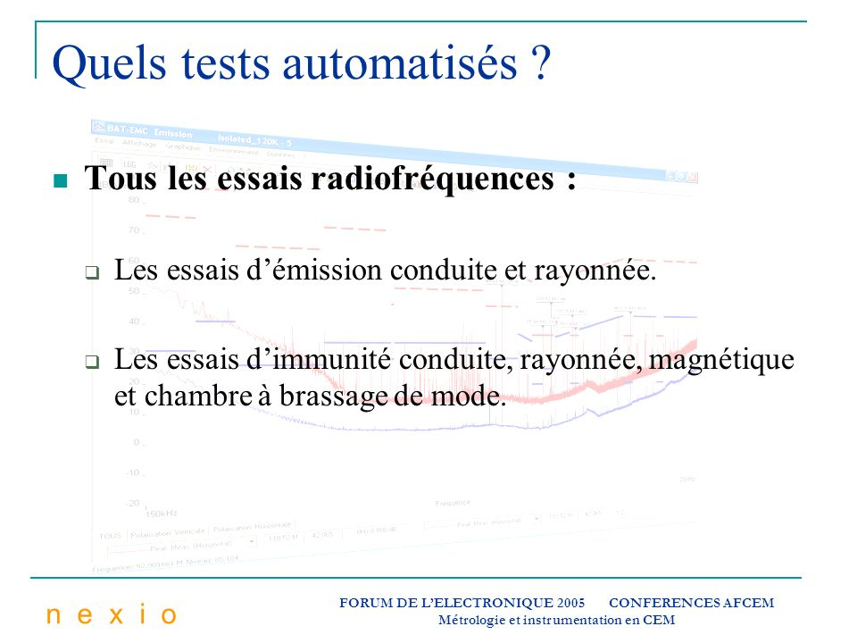 n e x i o FORUM DE LELECTRONIQUE 2005 CONFERENCES AFCEM Métrologie et instrumentation en CEM Quels tests automatisés ? Tous les essais radiofréquences