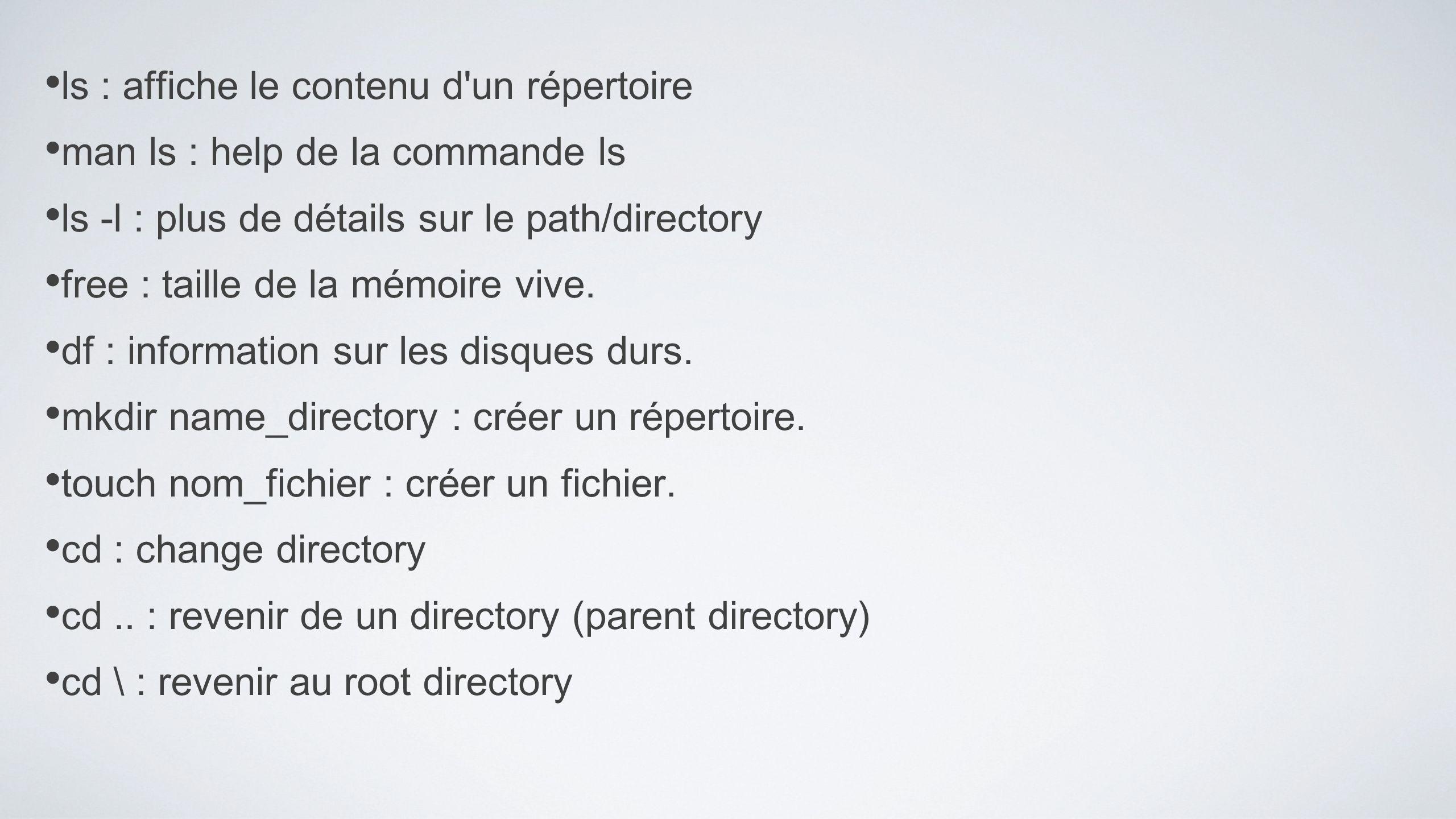 ls : affiche le contenu d'un répertoire man ls : help de la commande ls ls -l : plus de détails sur le path/directory free : taille de la mémoire vive