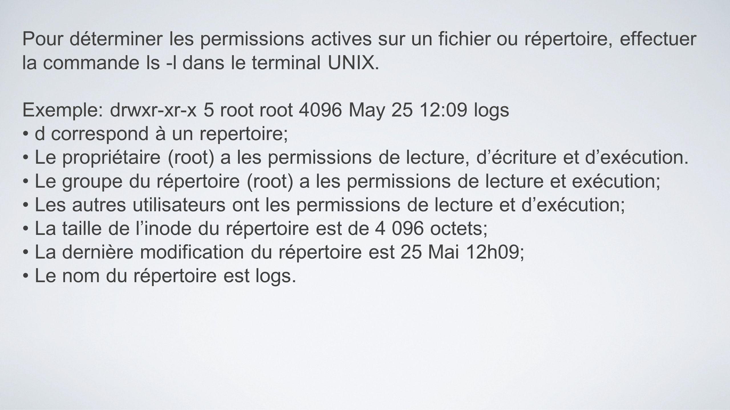 Pour déterminer les permissions actives sur un fichier ou répertoire, effectuer la commande ls -l dans le terminal UNIX. Exemple: drwxr-xr-x 5 root ro