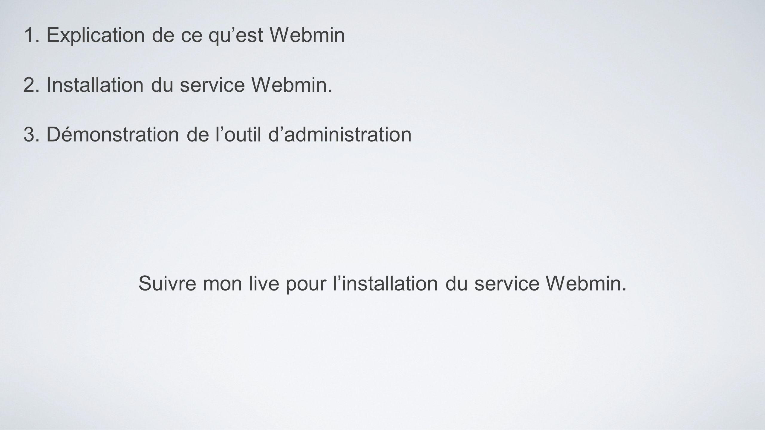 1. Explication de ce quest Webmin 2. Installation du service Webmin. 3. Démonstration de loutil dadministration Suivre mon live pour linstallation du