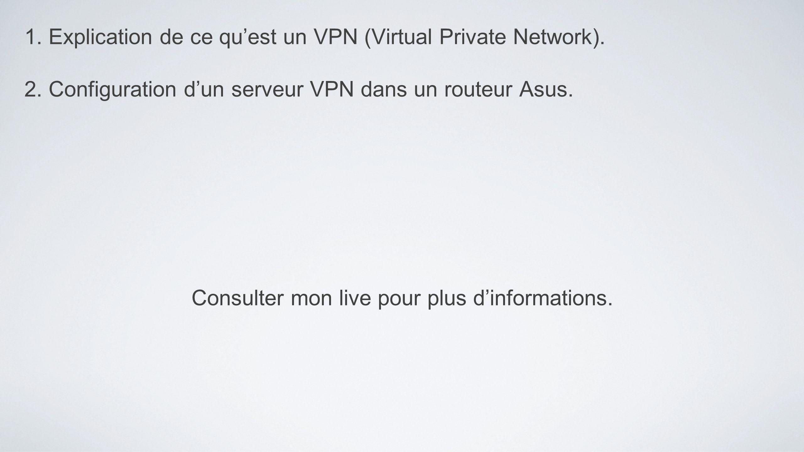 1. Explication de ce quest un VPN (Virtual Private Network). 2. Configuration dun serveur VPN dans un routeur Asus. Consulter mon live pour plus dinfo