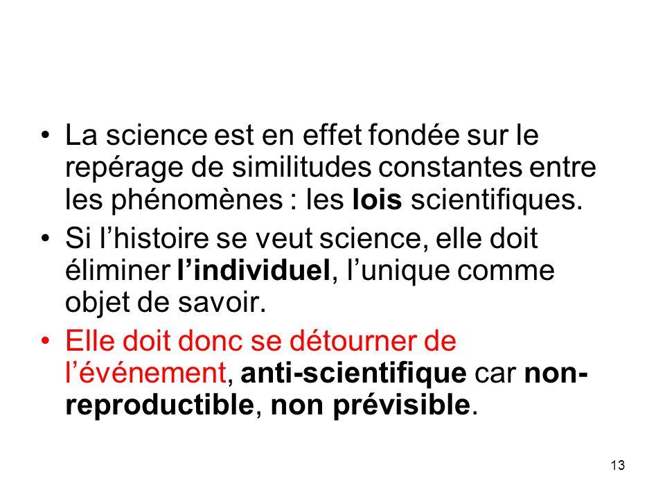 13 La science est en effet fondée sur le repérage de similitudes constantes entre les phénomènes : les lois scientifiques. Si lhistoire se veut scienc