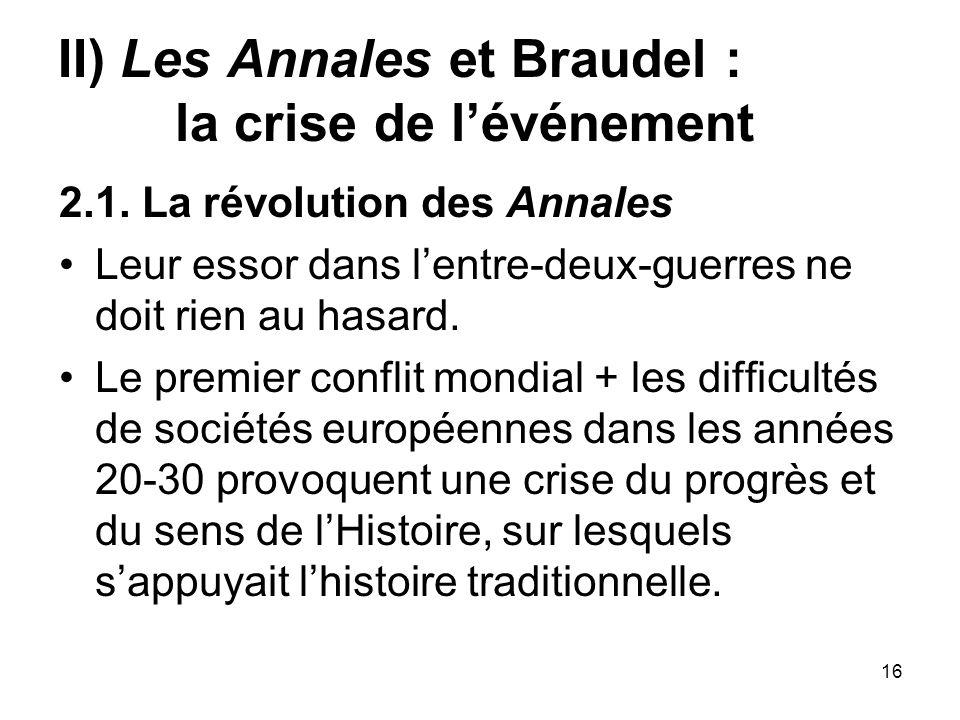 16 II) Les Annales et Braudel : la crise de lévénement 2.1. La révolution des Annales Leur essor dans lentre-deux-guerres ne doit rien au hasard. Le p