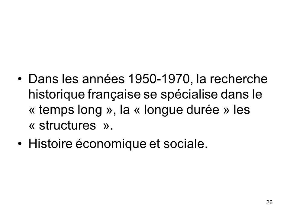 26 Dans les années 1950-1970, la recherche historique française se spécialise dans le « temps long », la « longue durée » les « structures ». Histoire