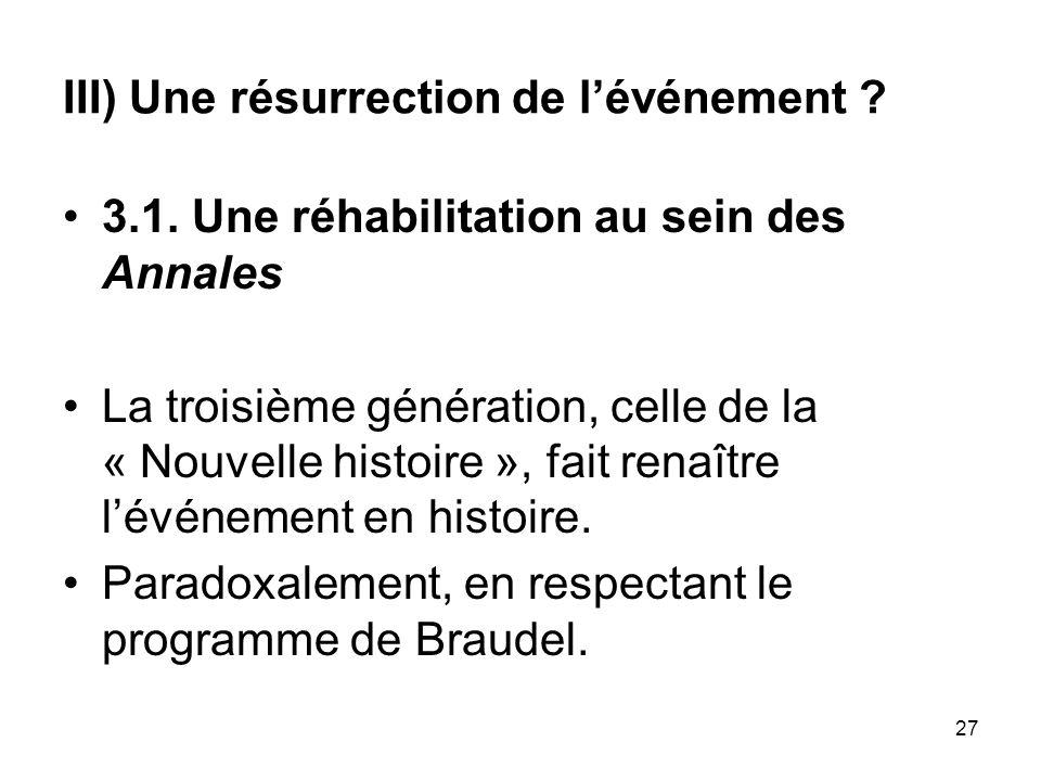 27 III) Une résurrection de lévénement ? 3.1. Une réhabilitation au sein des Annales La troisième génération, celle de la « Nouvelle histoire », fait