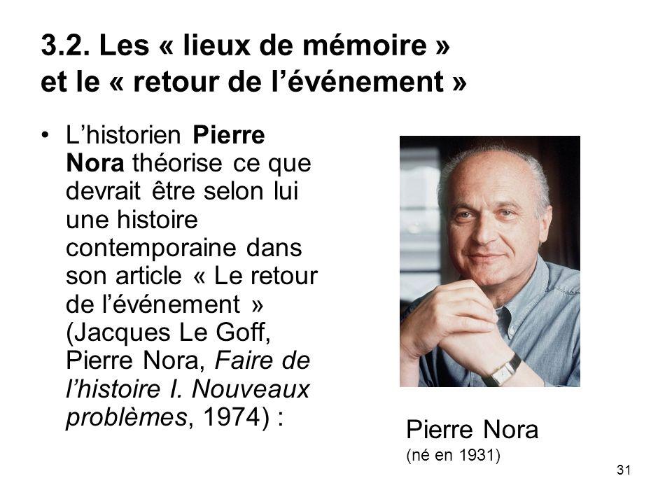 31 3.2. Les « lieux de mémoire » et le « retour de lévénement » Lhistorien Pierre Nora théorise ce que devrait être selon lui une histoire contemporai