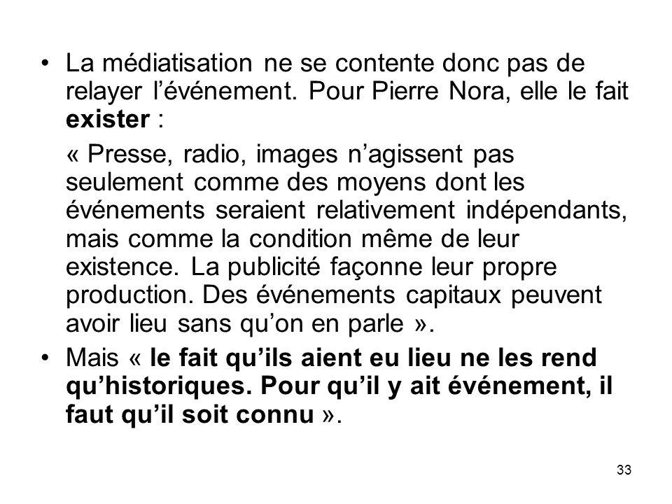 33 La médiatisation ne se contente donc pas de relayer lévénement. Pour Pierre Nora, elle le fait exister : « Presse, radio, images nagissent pas seul