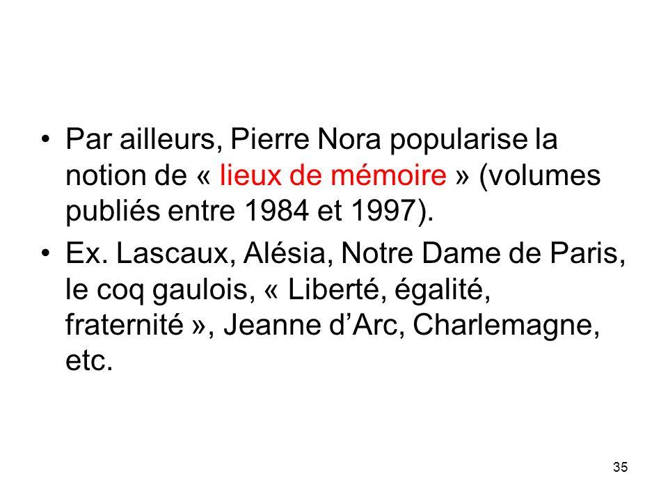 35 Par ailleurs, Pierre Nora popularise la notion de « lieux de mémoire » (volumes publiés entre 1984 et 1997). Ex. Lascaux, Alésia, Notre Dame de Par