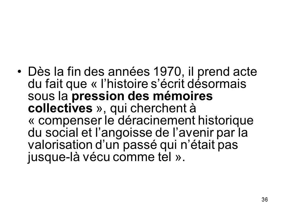 36 Dès la fin des années 1970, il prend acte du fait que « lhistoire sécrit désormais sous la pression des mémoires collectives », qui cherchent à « c