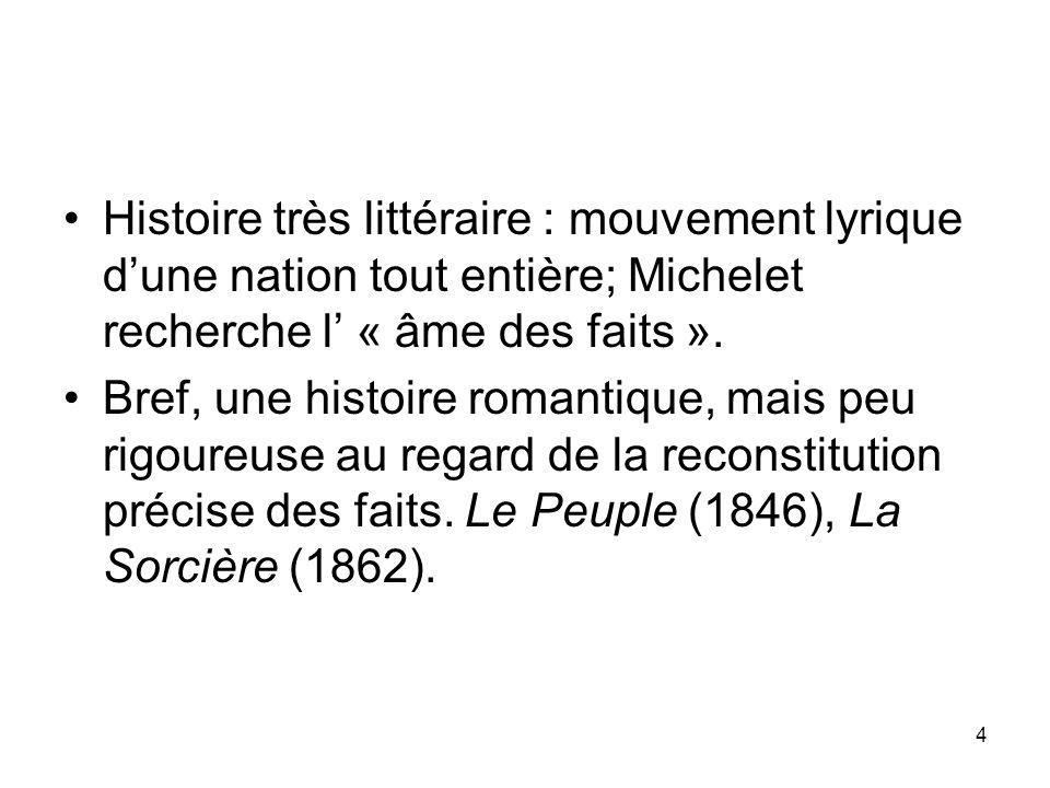 4 Histoire très littéraire : mouvement lyrique dune nation tout entière; Michelet recherche l « âme des faits ». Bref, une histoire romantique, mais p