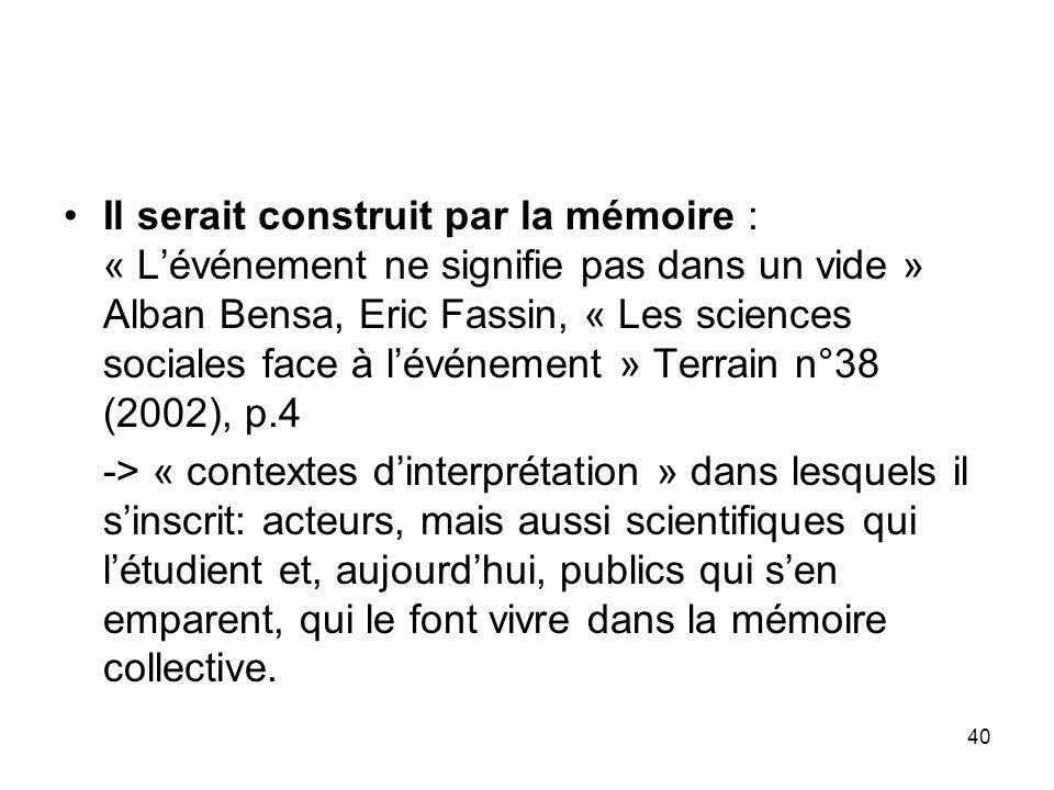 40 Il serait construit par la mémoire : « Lévénement ne signifie pas dans un vide » Alban Bensa, Eric Fassin, « Les sciences sociales face à lévénemen