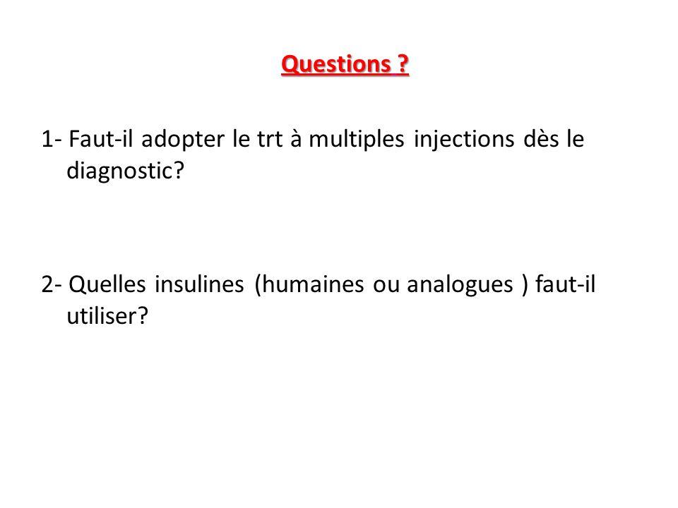 Questions ? 1- Faut-il adopter le trt à multiples injections dès le diagnostic? 2- Quelles insulines (humaines ou analogues ) faut-il utiliser?