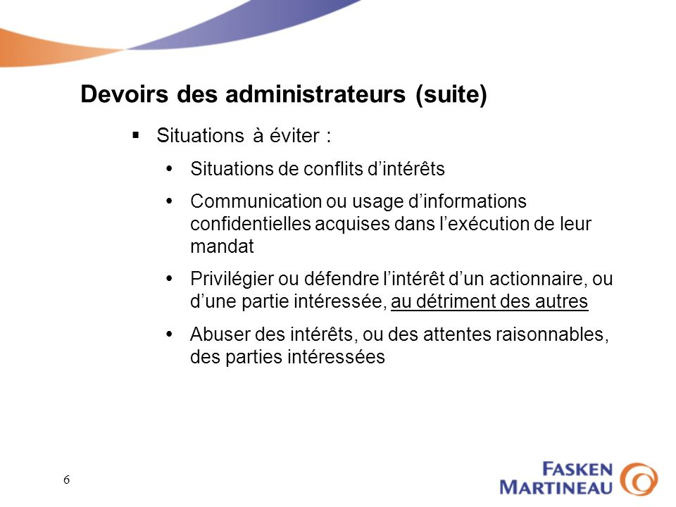 6 Devoirs des administrateurs (suite) Situations à éviter : Situations de conflits dintérêts Communication ou usage dinformations confidentielles acqu
