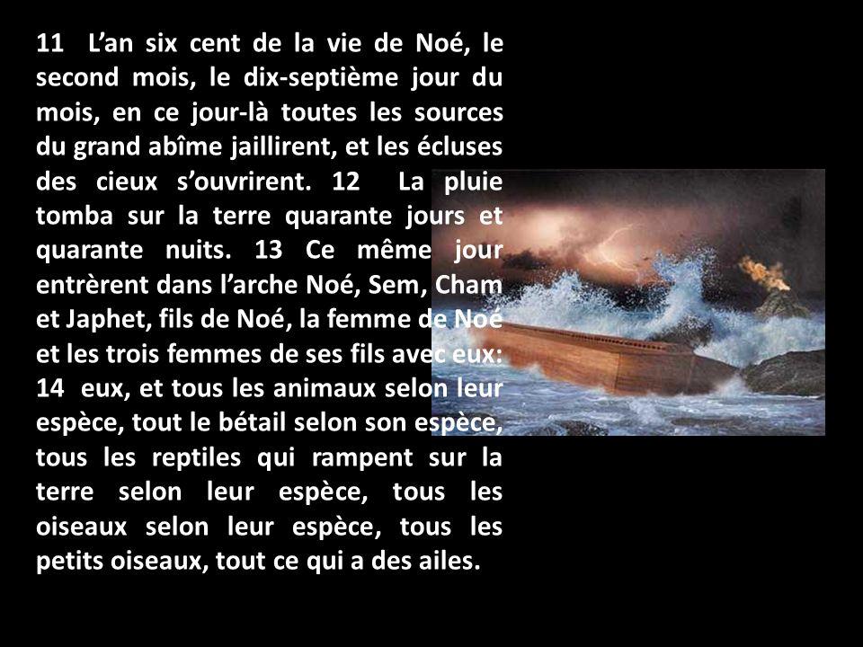 11 Lan six cent de la vie de Noé, le second mois, le dix-septième jour du mois, en ce jour-là toutes les sources du grand abîme jaillirent, et les écl