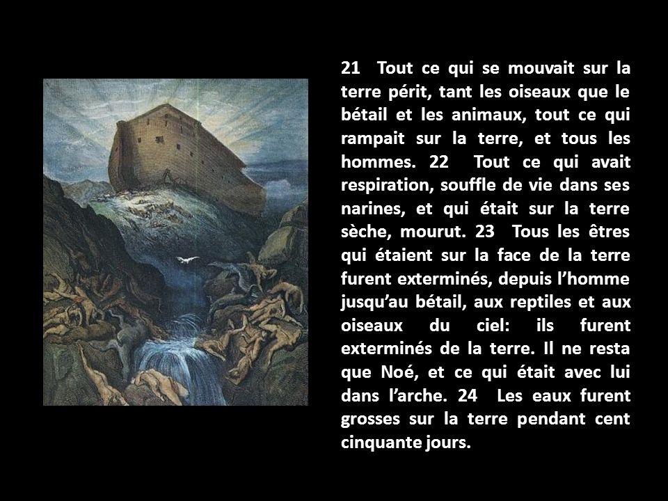 21 Tout ce qui se mouvait sur la terre périt, tant les oiseaux que le bétail et les animaux, tout ce qui rampait sur la terre, et tous les hommes. 22