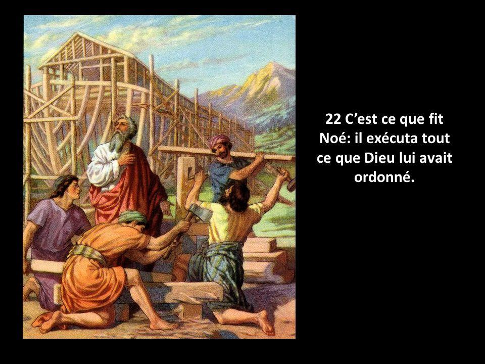 22 Cest ce que fit Noé: il exécuta tout ce que Dieu lui avait ordonné.
