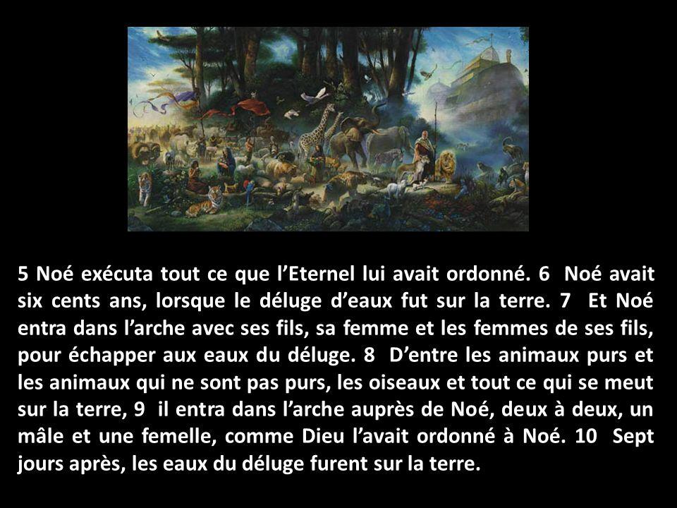 5 Noé exécuta tout ce que lEternel lui avait ordonné. 6 Noé avait six cents ans, lorsque le déluge deaux fut sur la terre. 7 Et Noé entra dans larche