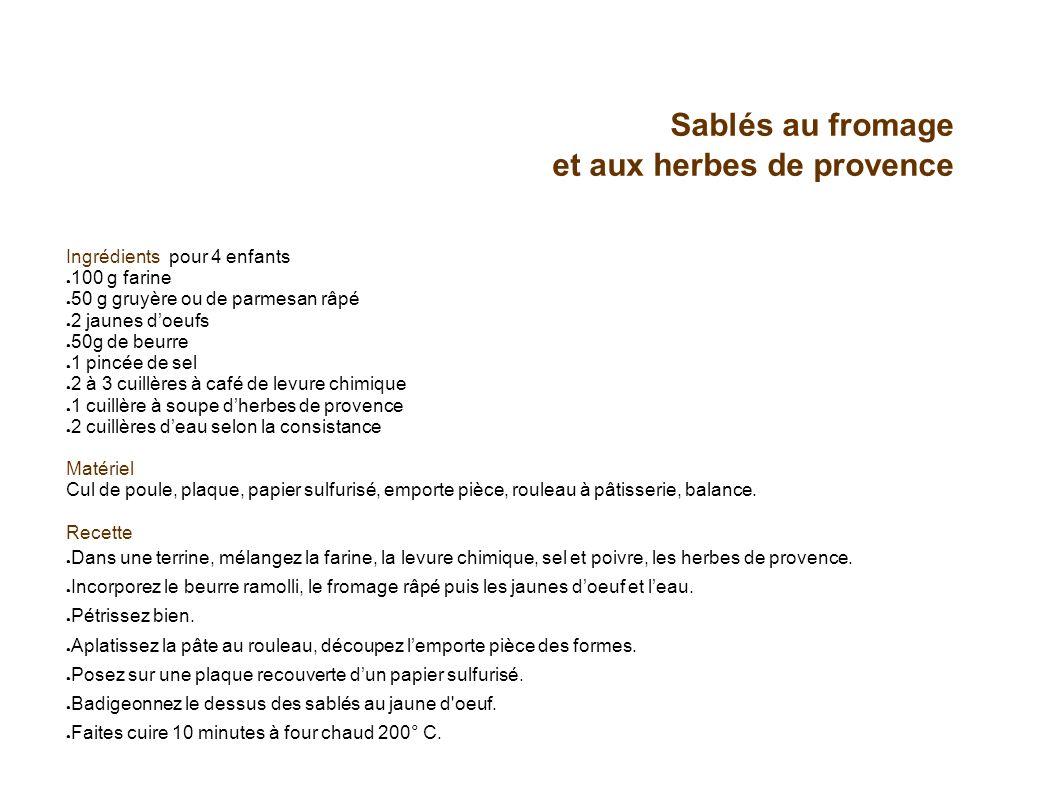 Sablés au fromage et aux herbes de provence Ingrédients pour 4 enfants 100 g farine 50 g gruyère ou de parmesan râpé 2 jaunes doeufs 50g de beurre 1 p