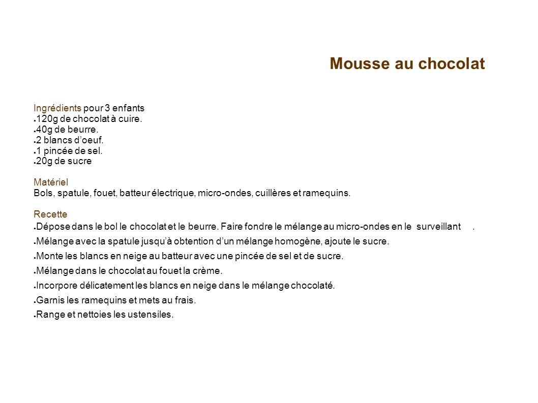 Mousse au chocolat Ingrédients pour 3 enfants 120g de chocolat à cuire. 40g de beurre. 2 blancs doeuf. 1 pincée de sel. 20g de sucre Matériel Bols, sp