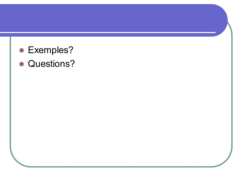 Exemples? Questions?
